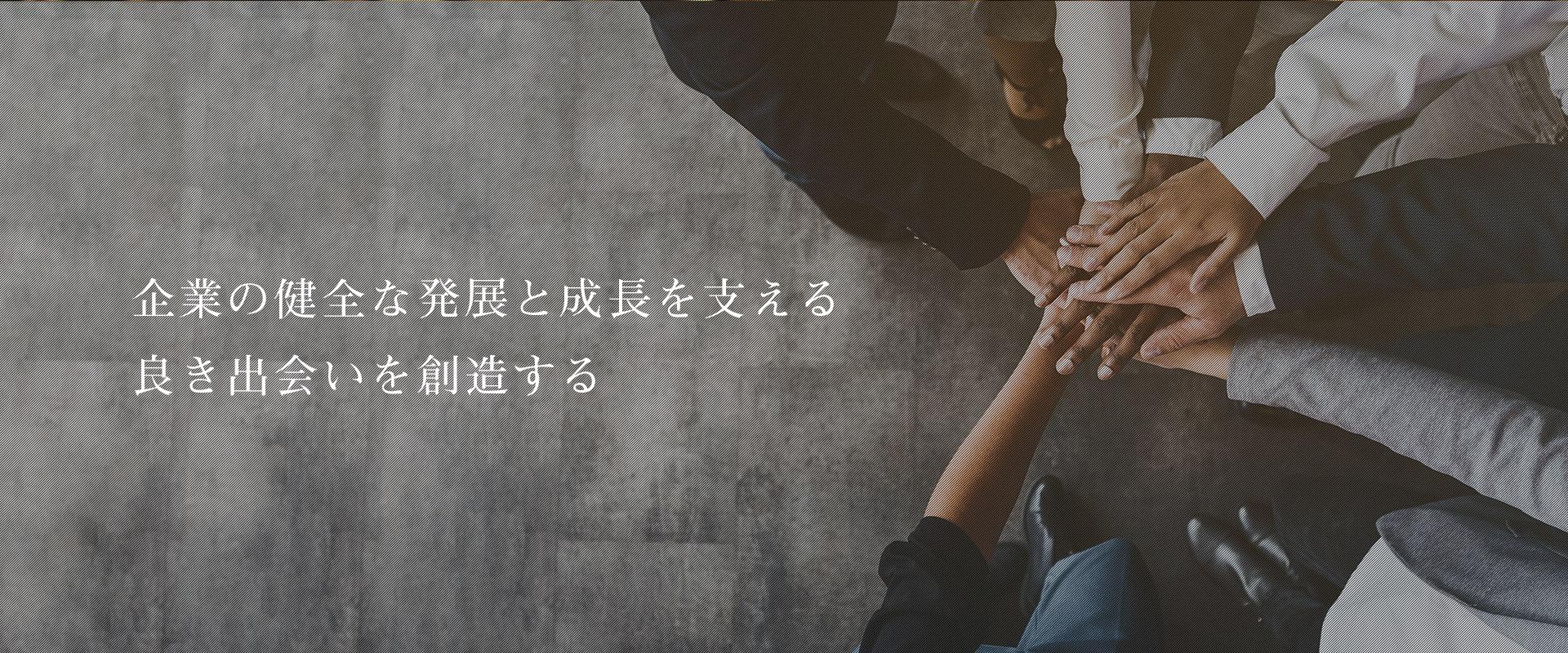 企業の健全な発展と成長を支える 良き出会いを創造する